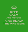 KEEP CALM AND PRETEND  YOU KNOW THE ANSWERS - Personalised Poster A4 size