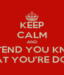 KEEP CALM AND PRETEND YOU KNOW WHAT YOU'RE DOING - Personalised Poster A4 size