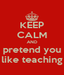 KEEP CALM AND pretend you like teaching - Personalised Poster A4 size