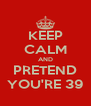 KEEP CALM AND PRETEND YOU'RE 39 - Personalised Poster A4 size