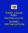 KEEP CALM AND PRETEND YOU'RE GOING  ON VACATION - Personalised Poster A4 size