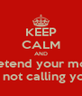 KEEP CALM AND Pretend your mom Is not calling you - Personalised Poster A4 size
