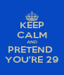 KEEP CALM AND PRETEND  YOU'RE 29 - Personalised Poster A4 size