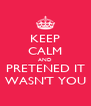 KEEP CALM AND PRETENED IT WASN'T YOU - Personalised Poster A4 size