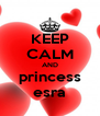 KEEP CALM AND princess esra - Personalised Poster A4 size