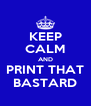 KEEP CALM AND PRINT THAT BASTARD - Personalised Poster A4 size
