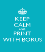 KEEP CALM AND PRINT WITH BORUS - Personalised Poster A4 size