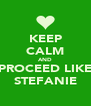 KEEP CALM AND PROCEED LIKE STEFANIE - Personalised Poster A4 size