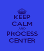 KEEP CALM AND PROCESS CENTER - Personalised Poster A4 size