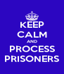 KEEP CALM AND PROCESS PRISONERS - Personalised Poster A4 size