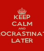 KEEP CALM AND PROCRASTINATE  LATER - Personalised Poster A4 size