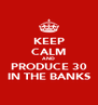 KEEP CALM AND PRODUCE 30 IN THE BANKS - Personalised Poster A4 size