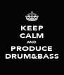 KEEP CALM AND PRODUCE DRUM&BASS - Personalised Poster A4 size