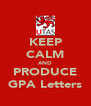 KEEP CALM AND PRODUCE GPA Letters - Personalised Poster A4 size
