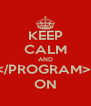 KEEP CALM AND </PROGRAM>  ON - Personalised Poster A4 size