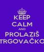KEEP CALM AND PROLAZIŠ TRGOVAČKO - Personalised Poster A4 size