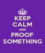 KEEP CALM AND PROOF SOMETHING - Personalised Poster A4 size