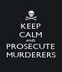 KEEP CALM AND PROSECUTE MURDERERS - Personalised Poster A4 size