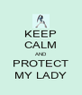 KEEP CALM AND PROTECT MY LADY - Personalised Poster A4 size