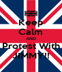 Keep Calm AND Protest With JIMMY!! - Personalised Poster A4 size