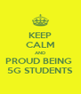 KEEP CALM AND PROUD BEING  5G STUDENTS - Personalised Poster A4 size