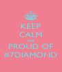 KEEP CALM And PROUD OF #7DIAMOND - Personalised Poster A4 size