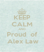 KEEP CALM AND Proud  of  Alex Law - Personalised Poster A4 size