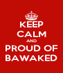 KEEP CALM AND PROUD OF BAWAKED - Personalised Poster A4 size