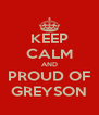 KEEP CALM AND PROUD OF GREYSON - Personalised Poster A4 size