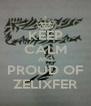 KEEP CALM AND PROUD OF ZELIXFER - Personalised Poster A4 size