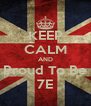 KEEP CALM AND Proud To Be 7E - Personalised Poster A4 size