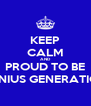 KEEP CALM AND PROUD TO BE GENIUS GENERATION - Personalised Poster A4 size