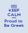 KEEP CALM AND Proud to  Be Greek - Personalised Poster A4 size