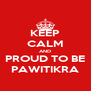 KEEP CALM AND PROUD TO BE PAWITIKRA - Personalised Poster A4 size
