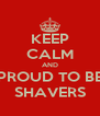 KEEP CALM AND PROUD TO BE SHAVERS - Personalised Poster A4 size