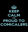 KEEP CALM AND PROUD TO COMICALERS - Personalised Poster A4 size
