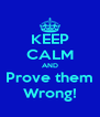 KEEP CALM AND Prove them Wrong! - Personalised Poster A4 size