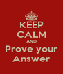 KEEP CALM AND Prove your Answer - Personalised Poster A4 size