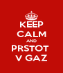 KEEP CALM AND PRSTOT  V GAZ - Personalised Poster A4 size