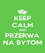 KEEP CALM AND PRZERWA NA BYTOM - Personalised Poster A4 size