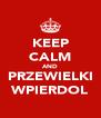 KEEP CALM AND PRZEWIELKI WPIERDOL - Personalised Poster A4 size