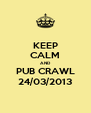 KEEP CALM AND PUB CRAWL 24/03/2013 - Personalised Poster A4 size