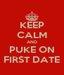 KEEP CALM AND PUKE ON FIRST DATE - Personalised Poster A4 size