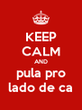 KEEP CALM AND pula pro lado de ca - Personalised Poster A4 size