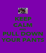KEEP CALM AND PULL DOWN YOUR PANTS - Personalised Poster A4 size