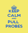 KEEP CALM AND PULL  PROBES - Personalised Poster A4 size