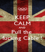 KEEP CALM AND Pull the  fucking Cable ! - Personalised Poster A4 size