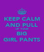 KEEP CALM AND PULL UP YOUR BIG GIRL PANTS - Personalised Poster A4 size
