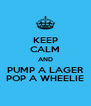 KEEP CALM AND PUMP A LAGER POP A WHEELIE - Personalised Poster A4 size