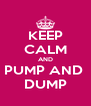 KEEP CALM AND PUMP AND  DUMP - Personalised Poster A4 size